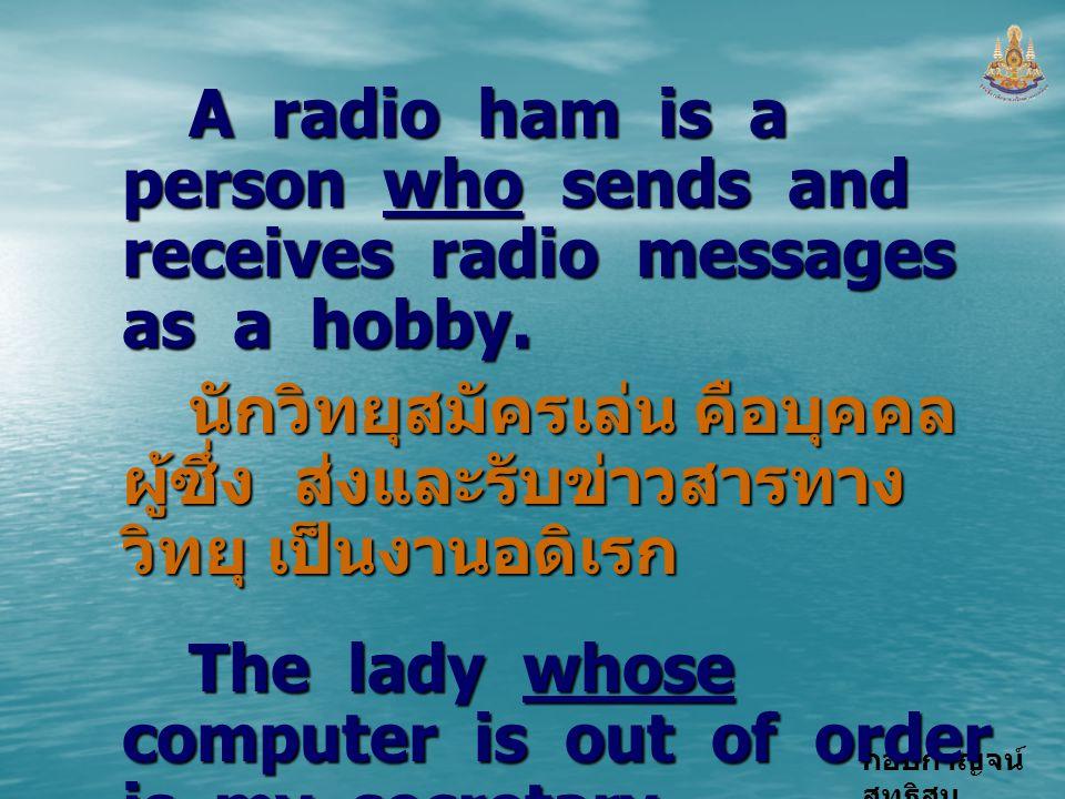 กอบกาญจน์ สุทธิสม A radio ham is a person who sends and receives radio messages as a hobby. นักวิทยุสมัครเล่น คือบุคคล ผู้ซึ่ง ส่งและรับข่าวสารทาง วิท