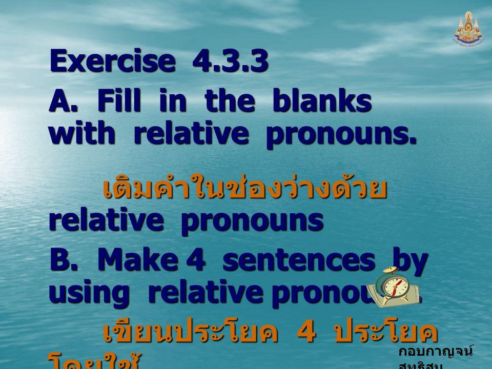 กอบกาญจน์ สุทธิสม Exercise 4.3.3 A. Fill in the blanks with relative pronouns. เติมคำในช่องว่างด้วย relative pronouns เติมคำในช่องว่างด้วย relative pr