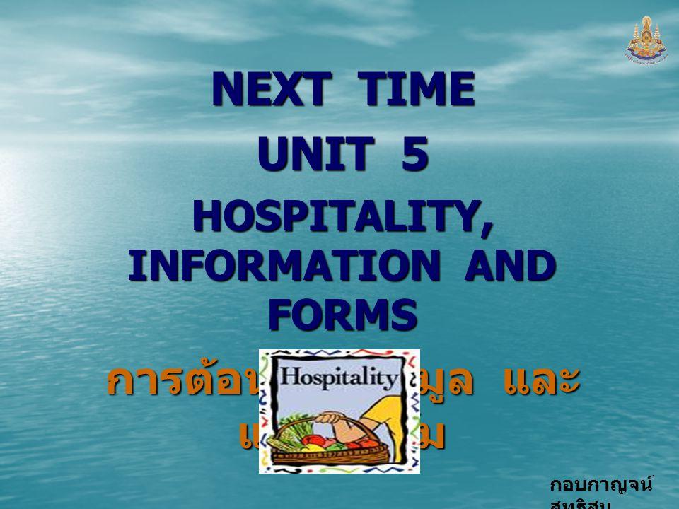 กอบกาญจน์ สุทธิสม NEXT TIME UNIT 5 HOSPITALITY, INFORMATION AND FORMS การต้อนรับ ข้อมูล และ แบบฟอร์ม