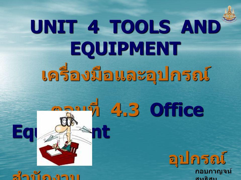 กอบกาญจน์ สุทธิสม UNIT 4 TOOLS AND EQUIPMENT เครื่องมือและอุปกรณ์ ตอนที่ 4.3 Office Equipment อุปกรณ์ สำนักงาน อุปกรณ์ สำนักงาน