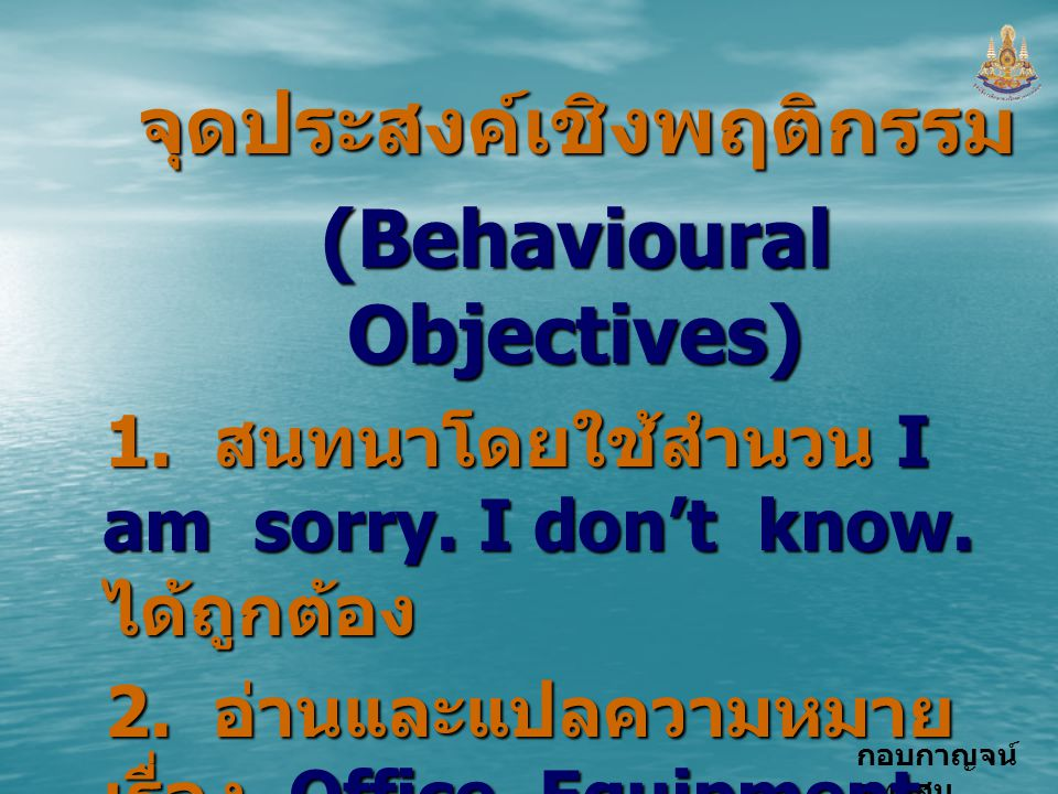 กอบกาญจน์ สุทธิสมจุดประสงค์เชิงพฤติกรรม (Behavioural Objectives) 1. สนทนาโดยใช้สำนวน I am sorry. I don't know. ได้ถูกต้อง 2. อ่านและแปลความหมาย เรื่อง