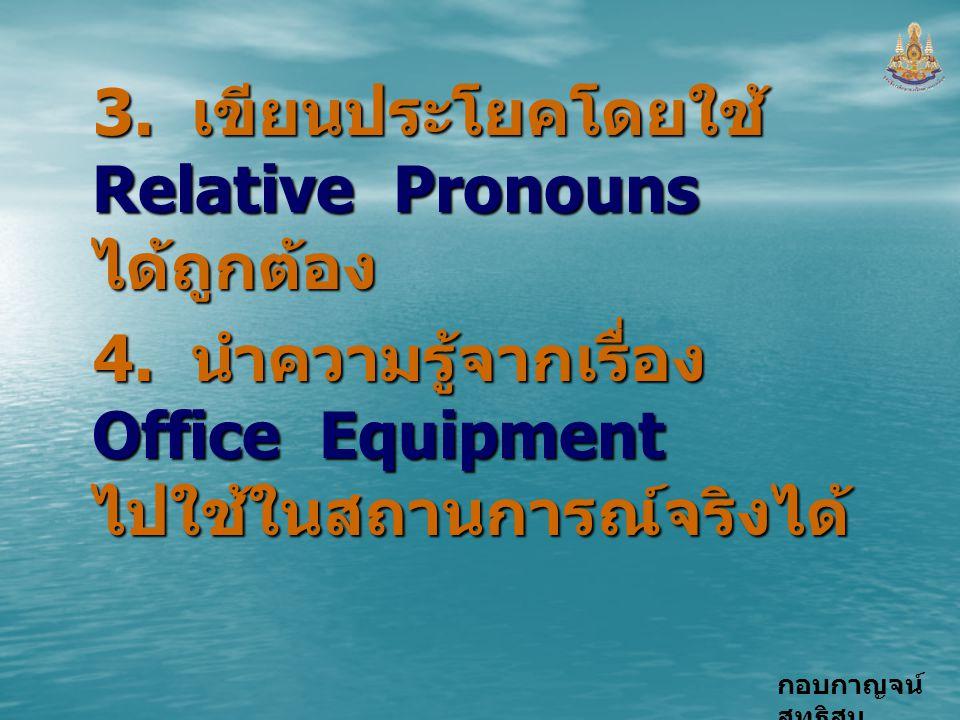 กอบกาญจน์ สุทธิสม 3. เขียนประโยคโดยใช้ Relative Pronouns ได้ถูกต้อง 4. นำความรู้จากเรื่อง Office Equipment ไปใช้ในสถานการณ์จริงได้