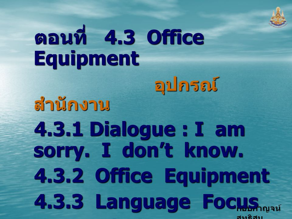 กอบกาญจน์ สุทธิสม ตอนที่ 4.3 Office Equipment อุปกรณ์ สำนักงาน อุปกรณ์ สำนักงาน 4.3.1 Dialogue : I am sorry. I don't know. 4.3.2 Office Equipment 4.3.