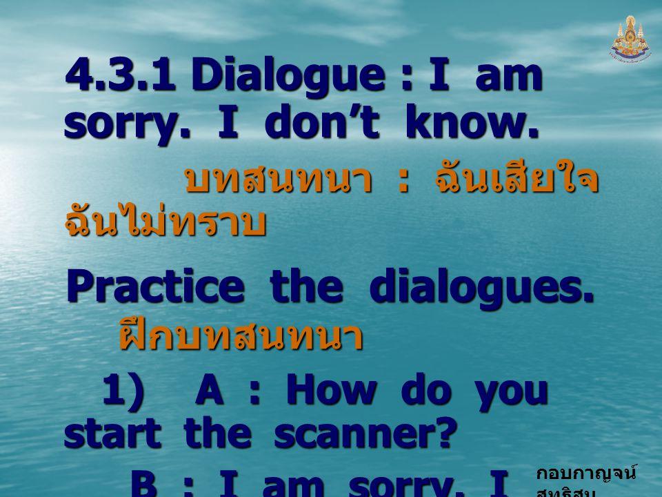 กอบกาญจน์ สุทธิสม 4.3.1 Dialogue : I am sorry. I don't know. บทสนทนา : ฉันเสียใจ ฉันไม่ทราบ บทสนทนา : ฉันเสียใจ ฉันไม่ทราบ Practice the dialogues. ฝึก