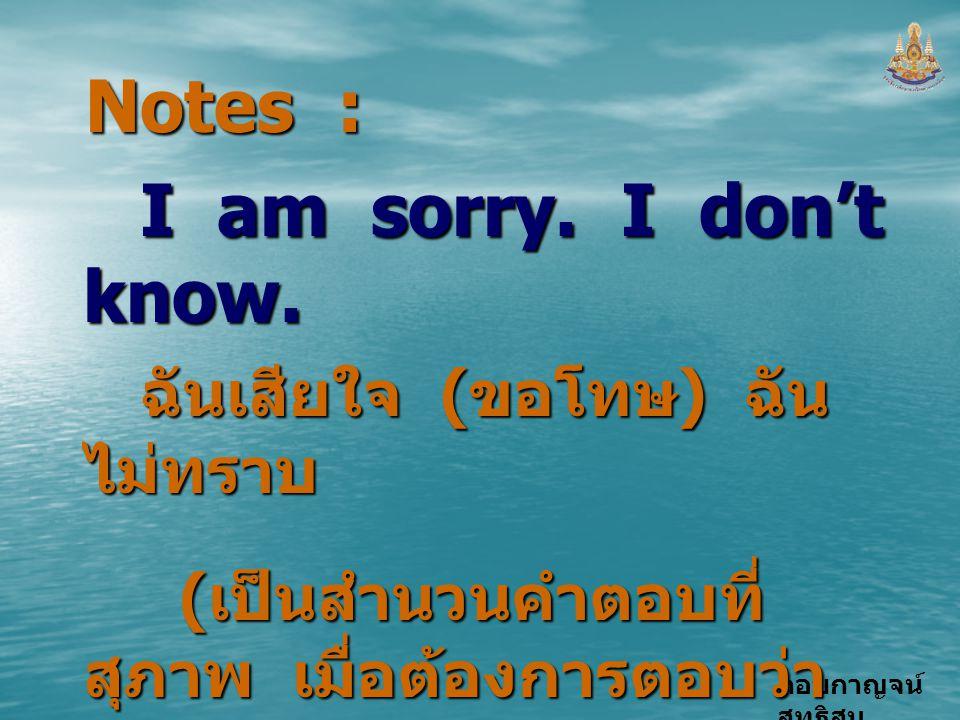 """กอบกาญจน์ สุทธิสม Notes : I am sorry. I don't know. ฉันเสียใจ ( ขอโทษ ) ฉัน ไม่ทราบ ( เป็นสำนวนคำตอบที่ สุภาพ เมื่อต้องการตอบว่า """" ไม่ทราบ """") ( เป็นสำ"""