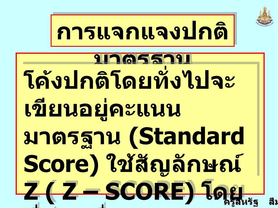 ครูสหรัฐ สีมานนท์ การแจกแจงปกติ มาตรฐาน โค้งปกติโดยทั่งไปจะ เขียนอยู่คะแนน มาตรฐาน (Standard Score) ใช้สัญลักษณ์ Z ( Z – SCORE) โดย ที่ค่าเฉลี่ยและ S.