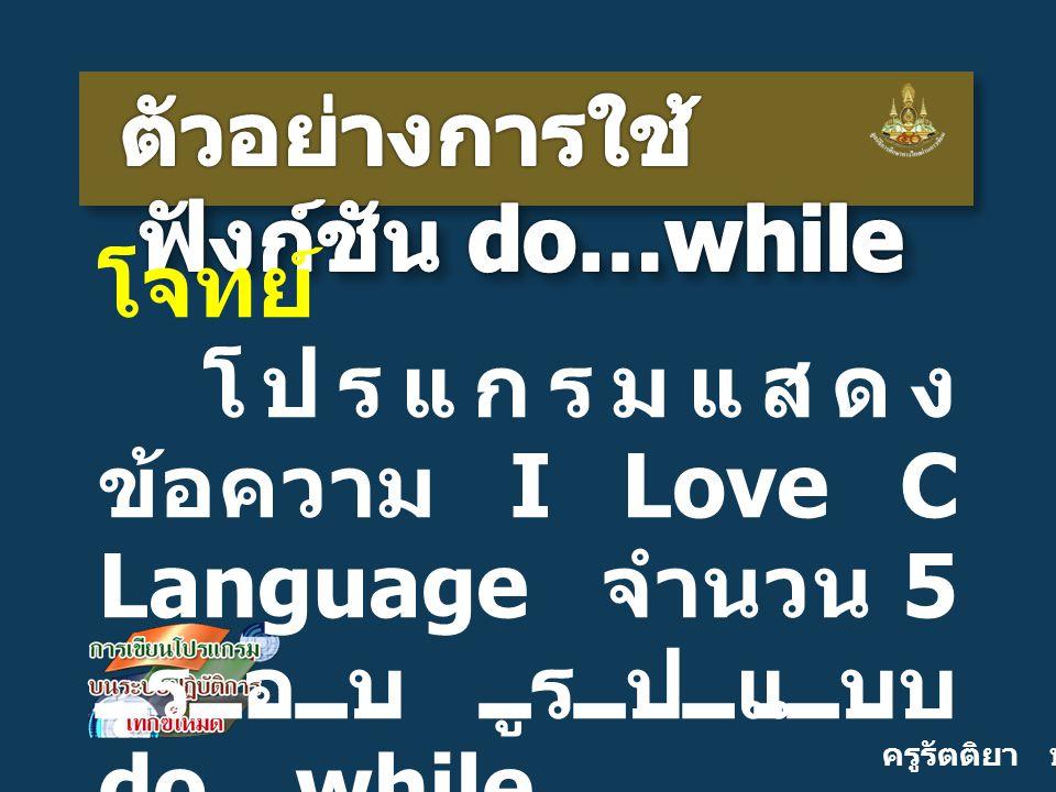 ครูรัตติยา บุญเกิด โจทย์ โปรแกรมแสดง ข้อความ I Love C Language จำนวน 5 รอบ รูปแบบ do…while