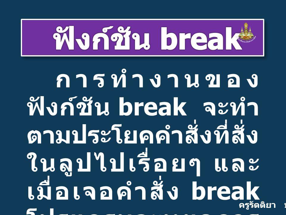ครูรัตติยา บุญเกิด การทำงานของ ฟังก์ชัน break จะทำ ตามประโยคคำสั่งที่สั่ง ในลูปไปเรื่อยๆ และ เมื่อเจอคำสั่ง break โปรแกรมจะหยุดการ ทำงานในลูป ไป ประมวลผลตาม ประโยคคำสั่งอื่นๆ นอกลูปต่อไป