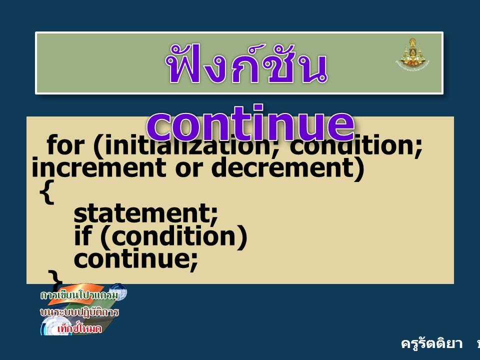 ครูรัตติยา บุญเกิด for (initialization; condition; increment or decrement) { statement; if (condition) continue; }