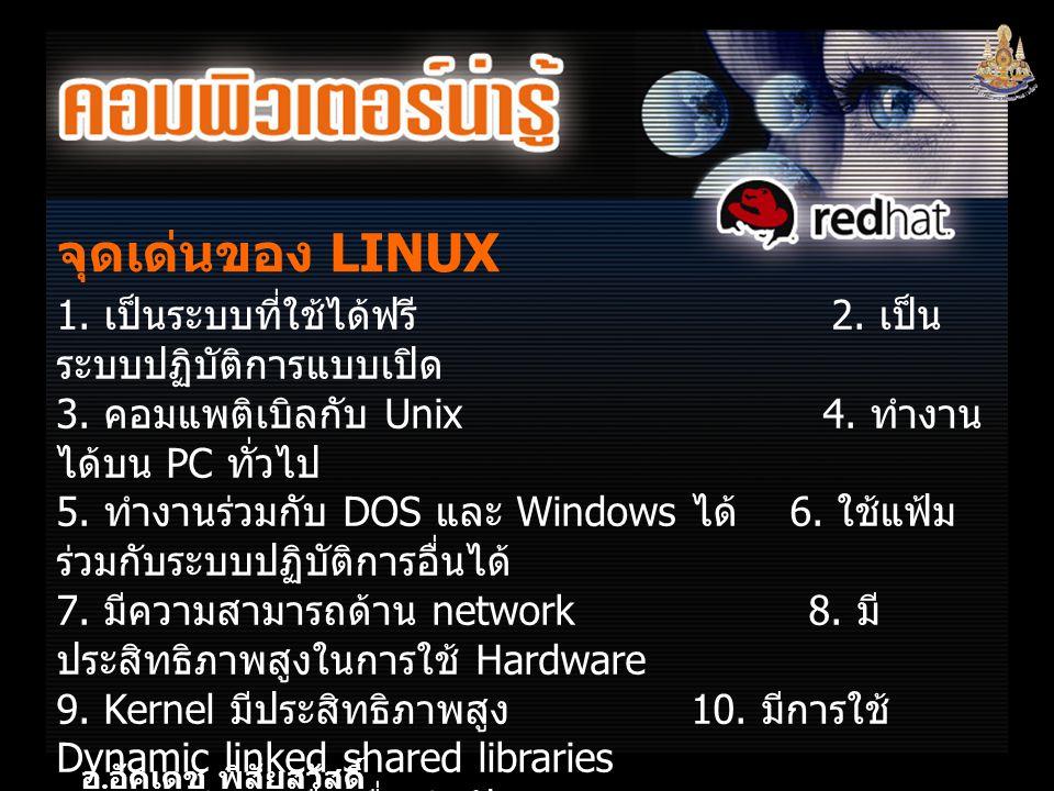 อ. อัคเดช พิสัยสวัสดิ์ จุดเด่นของ LINUX 1. เป็นระบบที่ใช้ได้ฟรี 2. เป็น ระบบปฏิบัติการแบบเปิด 3. คอมแพติเบิลกับ Unix 4. ทำงาน ได้บน PC ทั่วไป 5. ทำงาน