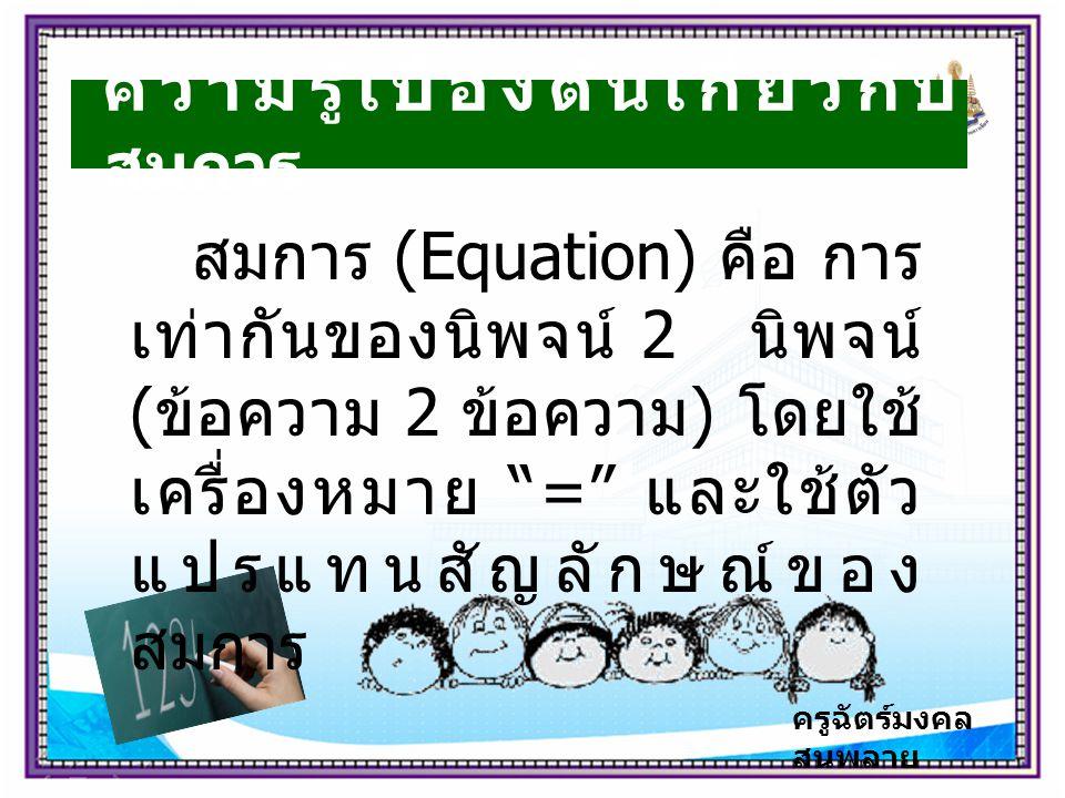 ความรู้เบื้องต้นเกี่ยวกับ สมการ สมการ (Equation) คือ การ เท่ากันของนิพจน์ 2 นิพจน์ ( ข้อความ 2 ข้อความ ) โดยใช้ เครื่องหมาย = และใช้ตัว แปรแทนสัญลักษณ์ของ สมการ