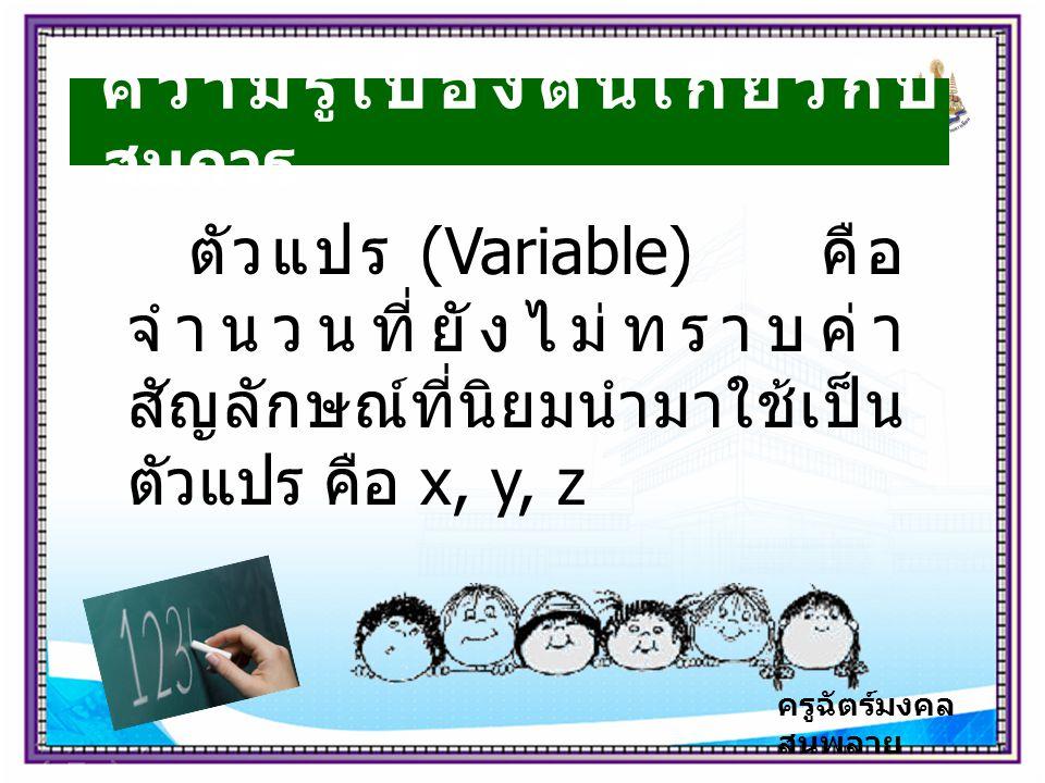 ครูฉัตร์มงคล สนพลาย ความรู้เบื้องต้นเกี่ยวกับ สมการ ตัวแปร (Variable) คือ จำนวนที่ยังไม่ทราบค่า สัญลักษณ์ที่นิยมนำมาใช้เป็น ตัวแปร คือ x, y, z