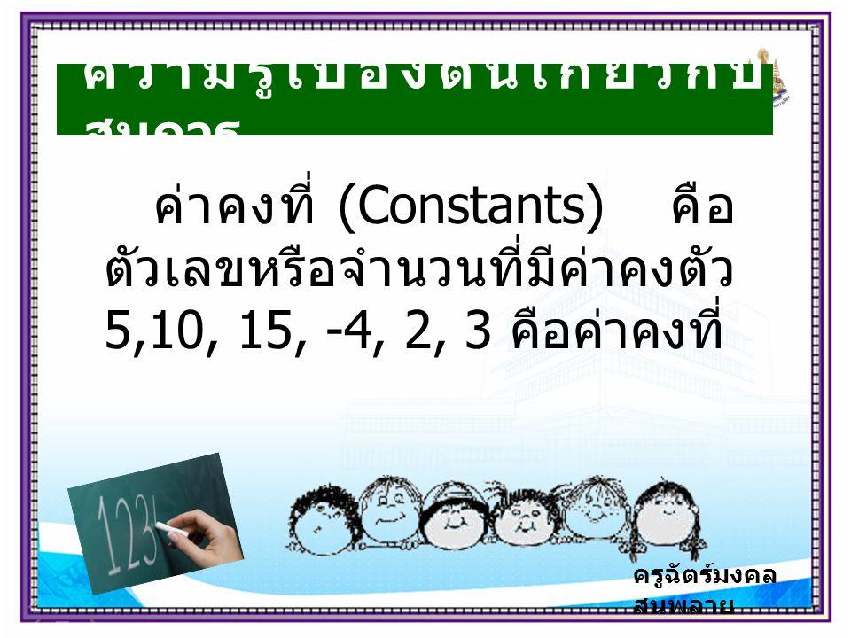 ครูฉัตร์มงคล สนพลาย ความรู้เบื้องต้นเกี่ยวกับ สมการ ค่าคงที่ (Constants) คือ ตัวเลขหรือจำนวนที่มีค่าคงตัว 5,10, 15, -4, 2, 3 คือค่าคงที่