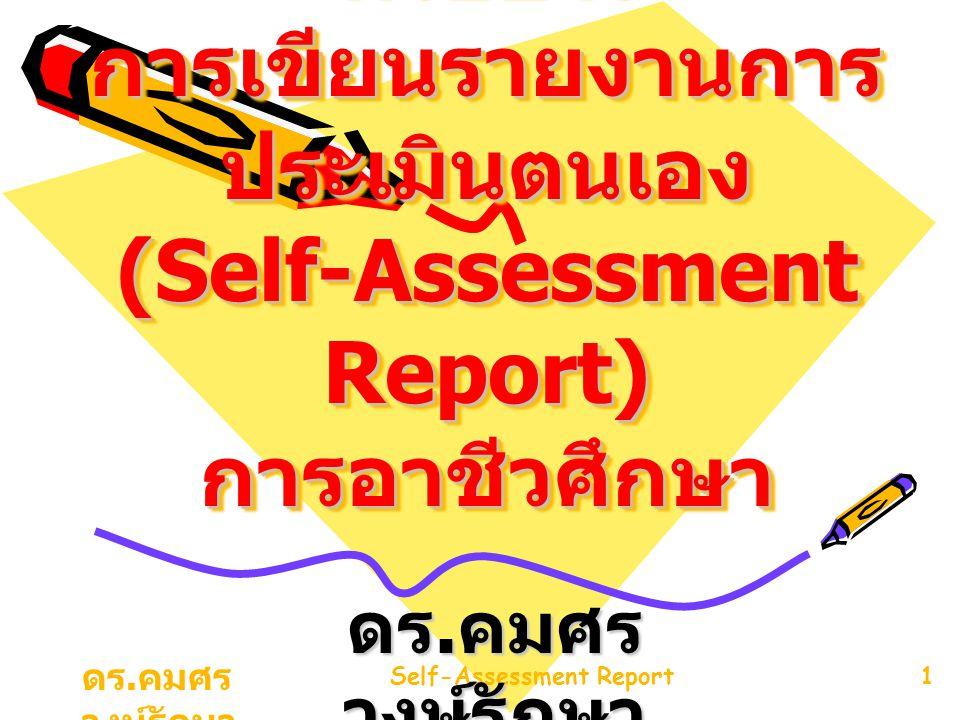 ดร. คมศร วงษ์รักษา Self-Assessment Report1 ตัวอย่าง การเขียนรายงานการ ประเมินตนเอง (Self-Assessment Report) การอาชีวศึกษา ดร. คมศร วงษ์รักษา