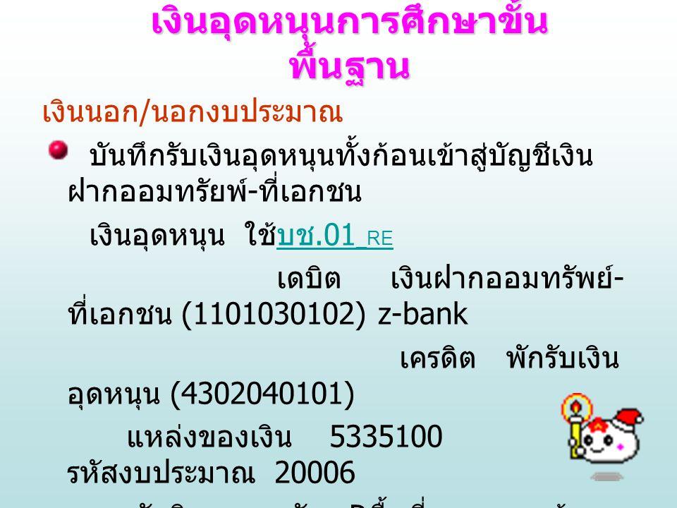 เมื่อมีค่าใช้จ่ายเกิดขึ้น สถานศึกษาบันทึกรายการ 2 ขั้นตอน คือ 1 บันทึกโอนเงินจากบัญชีเงินฝากออมทรัพย์ฯ ไป เข้าบัญชีเงินฝาก กระแสรายวันเงินอุดหนุน ใช้แบบฟอร์ม บช.01 _JR บช.01 _JR เดบิต เงินฝากกระแส - ที่เอกชน (1101030101) z-bank เครดิต เงินฝากออมทรัพย์ - ที่เอกชน (1101030102)z-bank ในระบบมือการเงินไม่ต้องทำอะไรเพราะ bank จะโอนจากออมทรัพย์ไปเข้ากระแสฯ โดยอัตโนมัติ เงินอุดหนุนการศึกษาขั้น พื้นฐาน