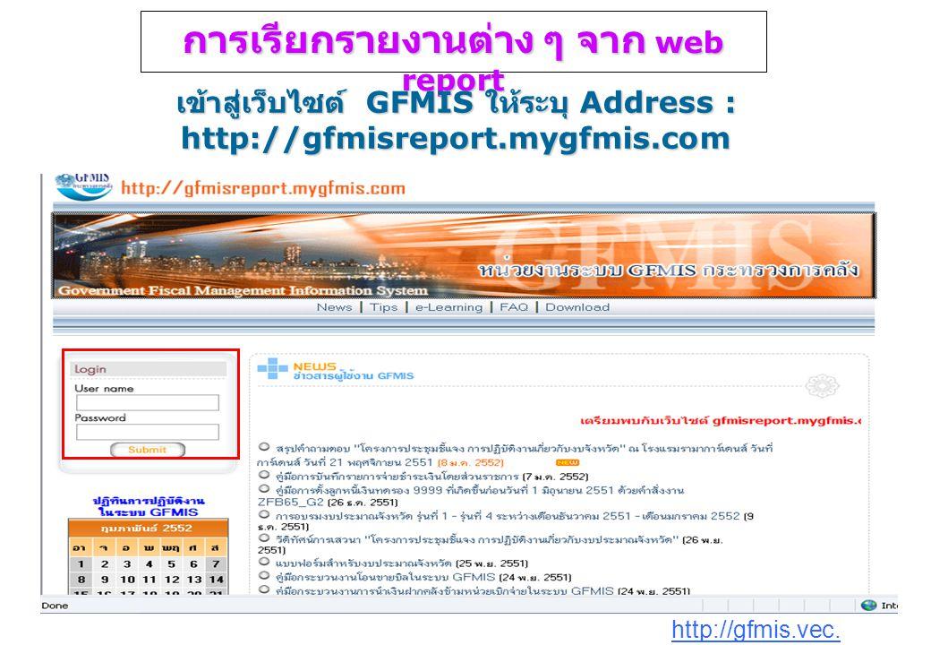 http://gfmis.vec. go.th การเรียกรายงานต่าง ๆ จาก web report เข้าสู่เว็บไซต์ GFMIS ให้ระบุ Address : http://gfmisreport.mygfmis.com