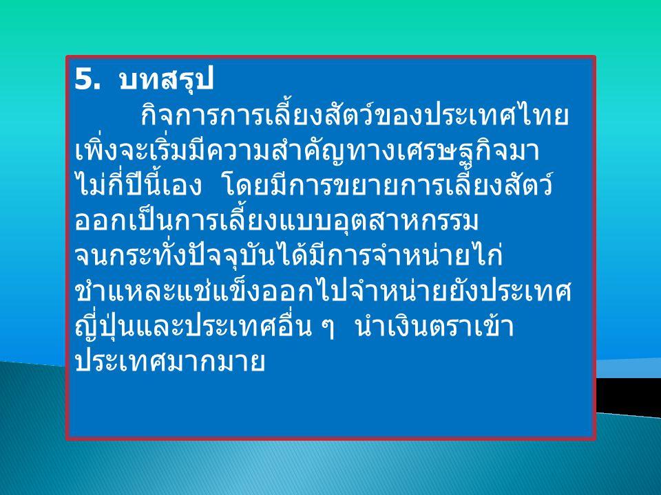 5. บทสรุป กิจการการเลี้ยงสัตว์ของประเทศไทย เพิ่งจะเริ่มมีความสำคัญทางเศรษฐกิจมา ไม่กี่ปีนี้เอง โดยมีการขยายการเลี้ยงสัตว์ ออกเป็นการเลี้ยงแบบอุตสาหกรร