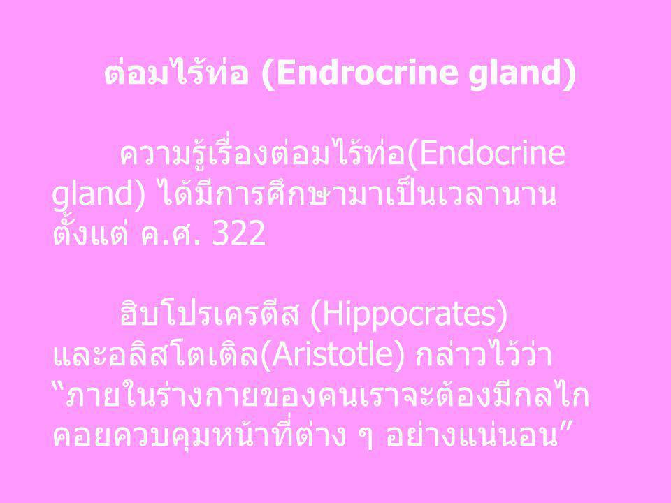 ต่อมไร้ท่อ (Endrocrine gland) ความรู้เรื่องต่อมไร้ท่อ(Endocrine gland) ได้มีการศึกษามาเป็นเวลานาน ตั้งแต่ ค.ศ. 322 ฮิบโปรเครตีส (Hippocrates) และอลิสโ