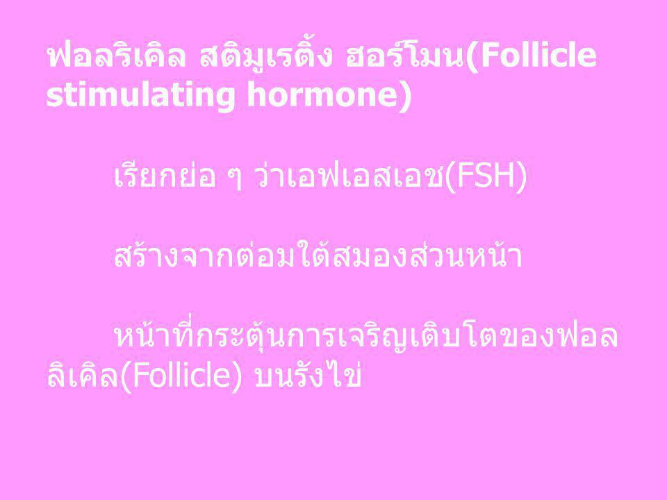 ฟอลริเคิล สติมูเรติ้ง ฮอร์โมน(Follicle stimulating hormone) เรียกย่อ ๆ ว่าเอฟเอสเอช(FSH) สร้างจากต่อมใต้สมองส่วนหน้า หน้าที่กระตุ้นการเจริญเติบโตของฟอ