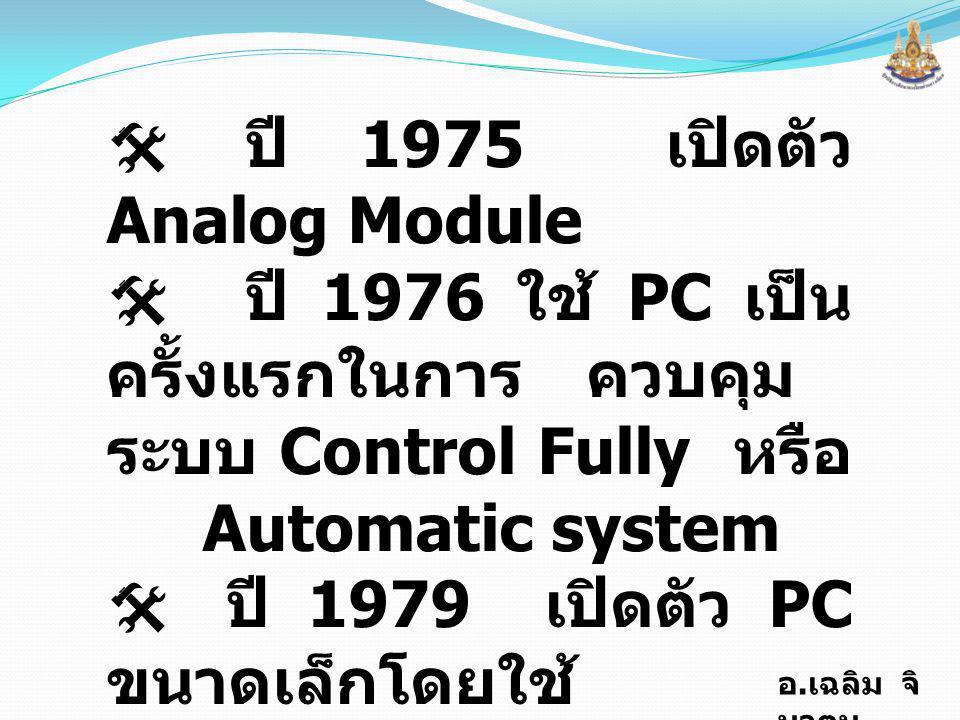 อ. เฉลิม จิ นาตุน  ปี 1975 เปิดตัว Analog Module  ปี 1976 ใช้ PC เป็น ครั้งแรกในการ ควบคุม ระบบ Control Fully หรือ Automatic system  ปี 1979 เปิดตั