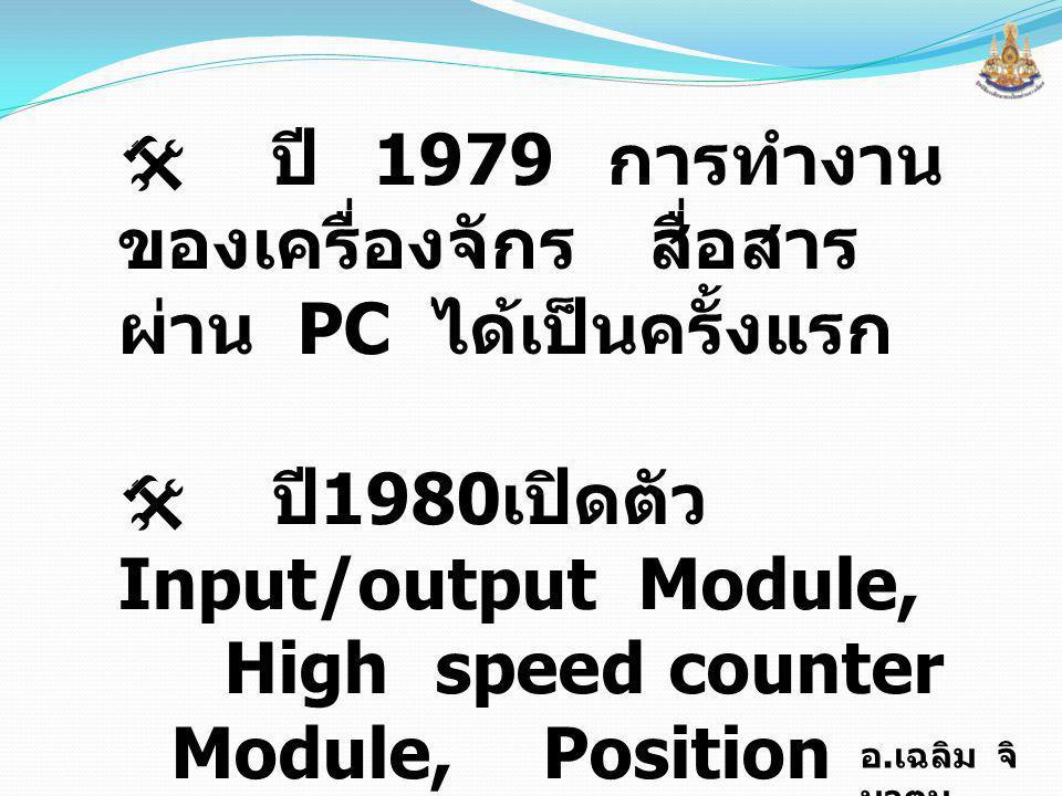 อ. เฉลิม จิ นาตุน  ปี 1979 การทำงาน ของเครื่องจักรสื่อสาร ผ่าน PC ได้เป็นครั้งแรก  ปี 1980 เปิดตัว Input/output Module, High speed counter Module, P