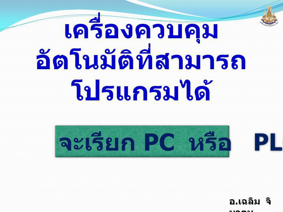 อ. เฉลิม จิ นาตุน โครงสร้างพื้นฐานของ PLC 1.INPUT UNIT 2.CPU 3.MEMORY 4.OUTPUT UNIT 5.POWER SUPPLY