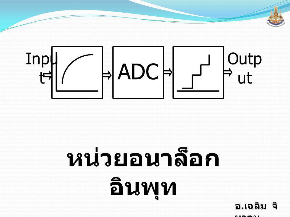 อ. เฉลิม จิ นาตุน ADC หน่วยอนาล็อก อินพุท Inpu t Outp ut