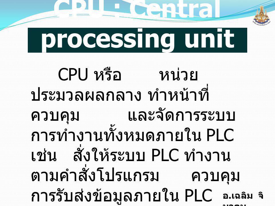 อ. เฉลิม จิ นาตุน CPU : Central processing unit CPU หรือ หน่วย ประมวลผลกลาง ทำหน้าที่ ควบคุม และจัดการระบบ การทำงานทั้งหมดภายใน PLC เช่น สั่งให้ระบบ P