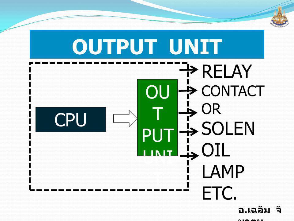 อ. เฉลิม จิ นาตุน OUTPUT UNIT CPU OU T PUT UNI T RELAY CONTACT OR SOLEN OIL LAMP ETC.