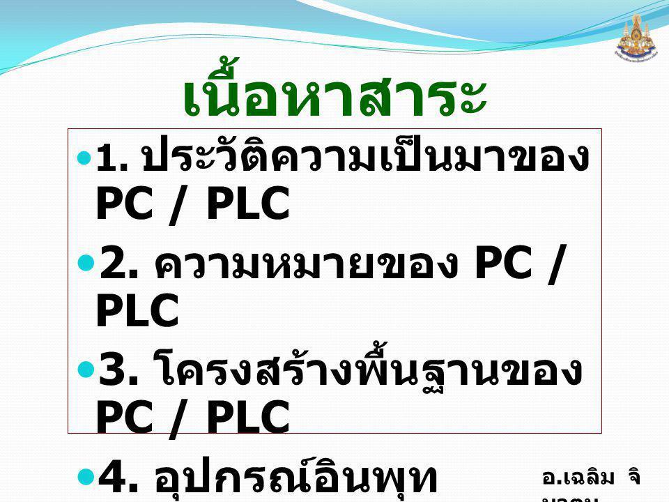 อ. เฉลิม จิ นาตุน เนื้อหาสาระ 1. ประวัติความเป็นมาของ PC / PLC 2. ความหมายของ PC / PLC 3. โครงสร้างพื้นฐานของ PC / PLC 4. อุปกรณ์อินพุท 5. อุปกรณ์เอาท