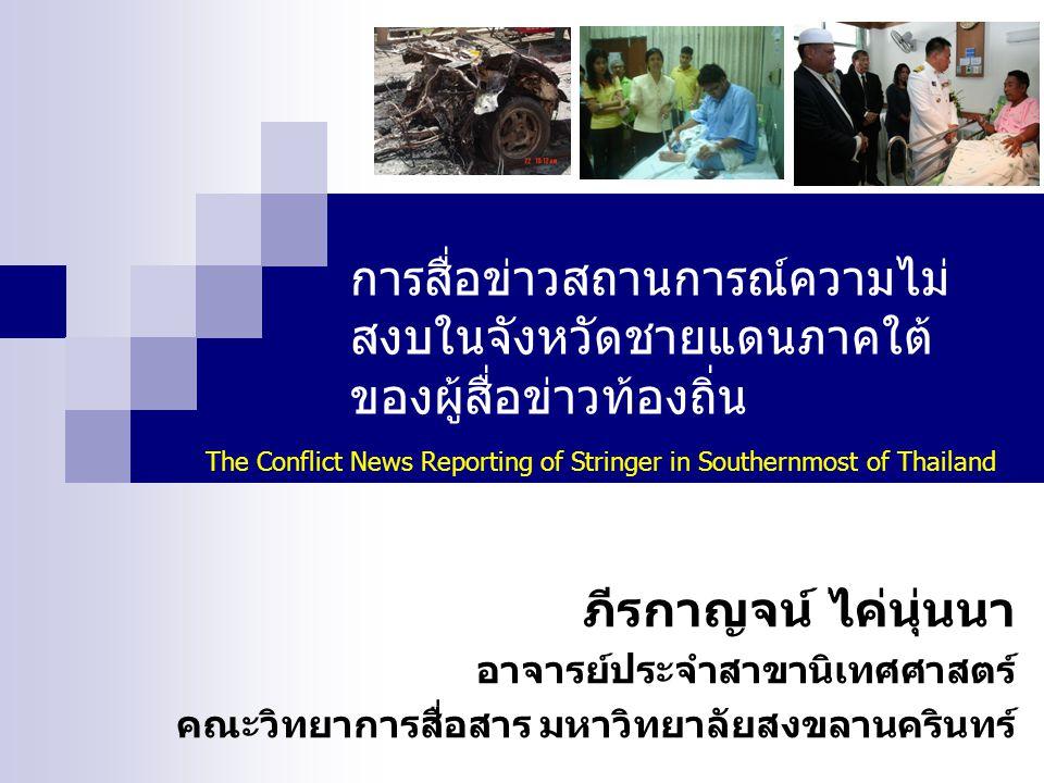 การสื่อข่าวสถานการณ์ความไม่ สงบในจังหวัดชายแดนภาคใต้ ของผู้สื่อข่าวท้องถิ่น ภีรกาญจน์ ไค่นุ่นนา อาจารย์ประจำสาขานิเทศศาสตร์ คณะวิทยาการสื่อสาร มหาวิทยาลัยสงขลานครินทร์ The Conflict News Reporting of Stringer in Southernmost of Thailand
