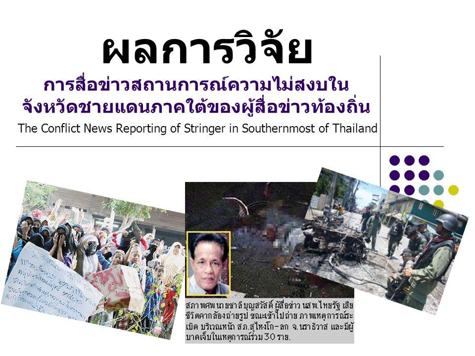 ผลการวิจัย การสื่อข่าวสถานการณ์ความไม่สงบใน จังหวัดชายแดนภาคใต้ของผู้สื่อข่าวท้องถิ่น The Conflict News Reporting of Stringer in Southernmost of Thailand