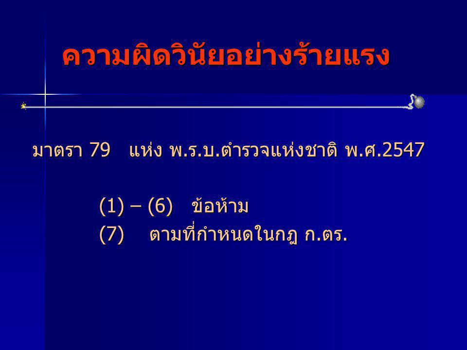 ความผิดวินัยอย่างร้ายแรง มาตรา 79 แห่ง พ.ร.บ.ตำรวจแห่งชาติ พ.ศ.2547 (1) – (6) ข้อห้าม (1) – (6) ข้อห้าม (7) ตามที่กำหนดในกฎ ก.ตร. (7) ตามที่กำหนดในกฎ