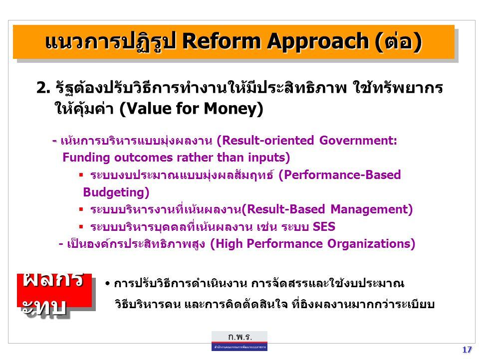17 17 แนวการปฏิรูป Reform Approach (ต่อ) - - เน้นการบริหารแบบมุ่งผลงาน (Result-oriented Government: Funding outcomes rather than inputs)  ระบบงบประมา