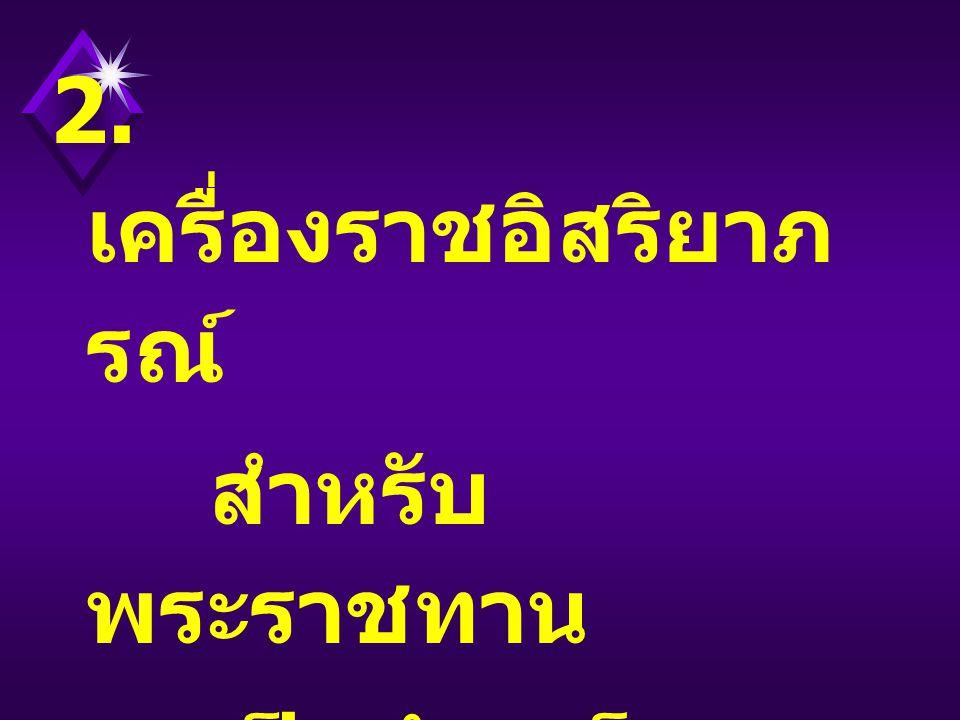 2. เครื่องราชอิสริยาภ รณ์ สำหรับ พระราชทาน เป็นบำเหน็จ ความชอบ ในราชการ แผ่นดิน