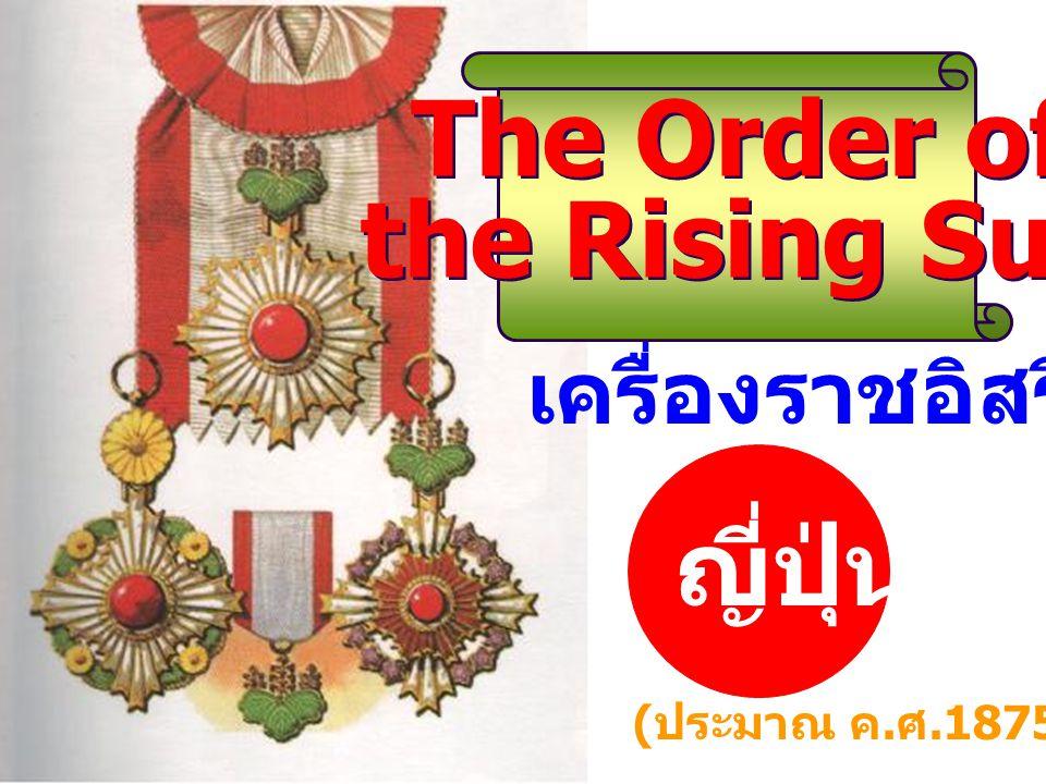 เครื่องราชอิสริยาภรณ์ ญี่ปุ่น ( ประมาณ ค. ศ.1875) The Order of the Rising Sun The Order of the Rising Sun