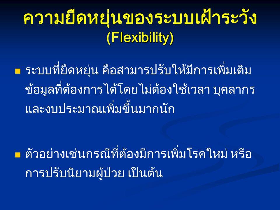 Flexibility) ความยืดหยุ่นของระบบเฝ้าระวัง (Flexibility) ระบบที่ยืดหยุ่น คือสามารปรับให้มีการเพิ่มเติม ข้อมูลที่ต้องการได้โดยไม่ต้องใช้เวลา บุคลากร และ