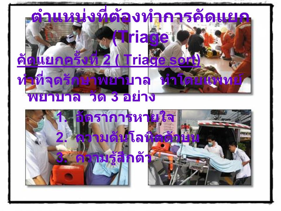 ตำแหน่งที่ต้องทำการคัดแยก (Triage คัดแยกครั้งที่ 2 ( Triage sort) ทำที่จุดรักษาพยาบาล ทำโดยแพทย์ พยาบาล วัด 3 อย่าง 1. อัตราการหายใจ 2. ความดันโลหิตตั