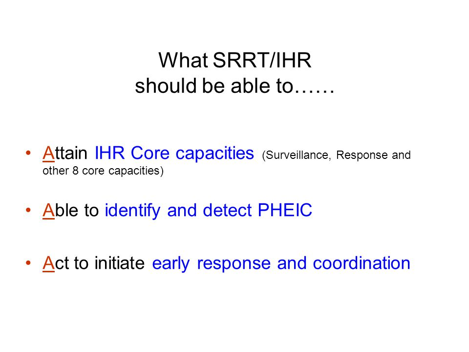 What SRRT/IHR should be able to…… Attain IHR Core capacities (Surveillance, Response and other 8 core capacities) Able to identify and detect PHEIC Act to initiate early response and coordination