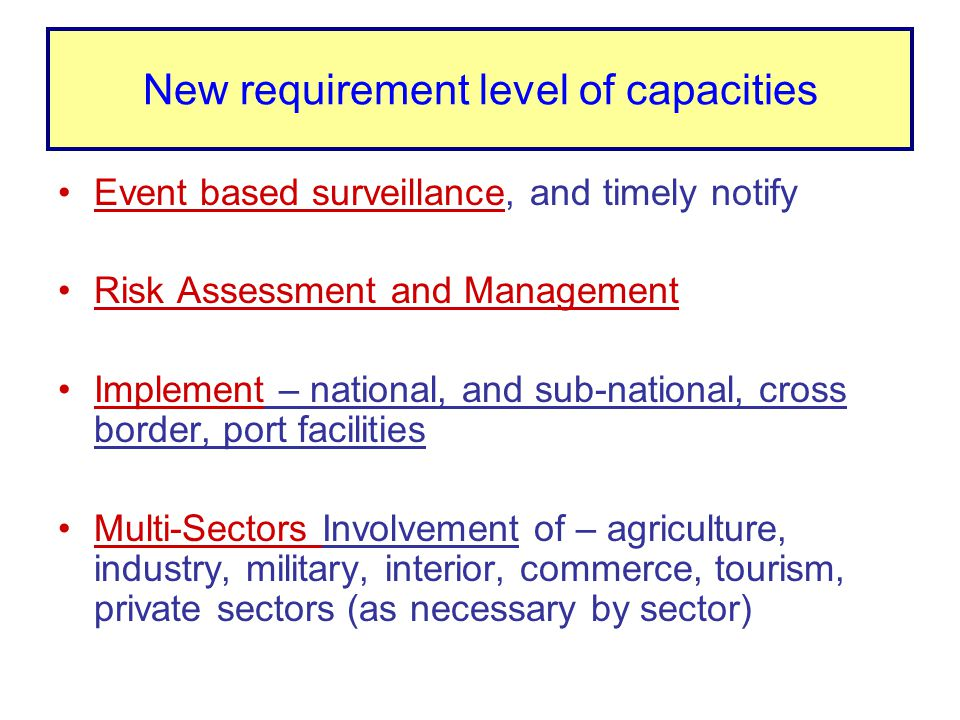 New requirement level of capacities Event based surveillance, and timely notify Risk Assessment and Management Implement – national, and sub-national,