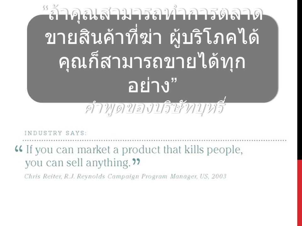 """"""" ถ้าคุณสามารถทำการตลาด ขายสินค้าที่ฆ่า ผู้บริโภคได้ คุณก็สามารถขายได้ทุก อย่าง """" คำพูดของบริษัทบุหรี่ """" ถ้าคุณสามารถทำการตลาด ขายสินค้าที่ฆ่า ผู้บริโ"""