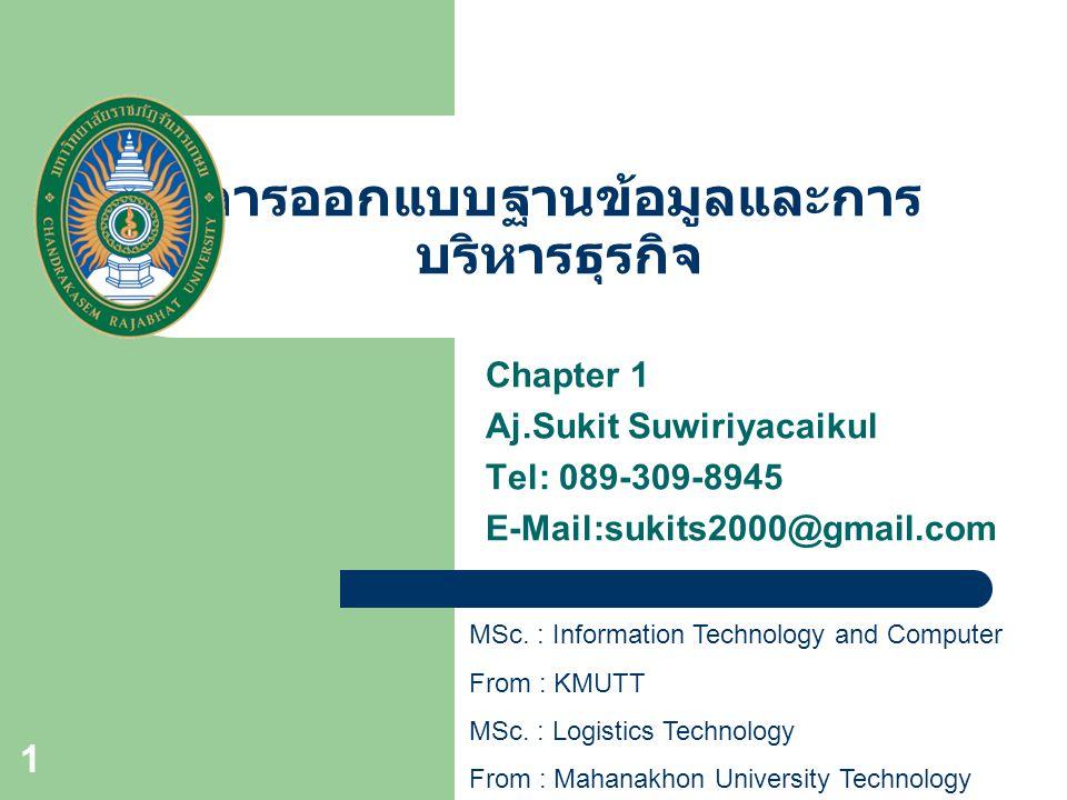 1 การออกแบบฐานข้อมูลและการ บริหารธุรกิจ Chapter 1 Aj.Sukit Suwiriyacaikul Tel: 089-309-8945 E-Mail:sukits2000@gmail.com MSc. : Information Technology