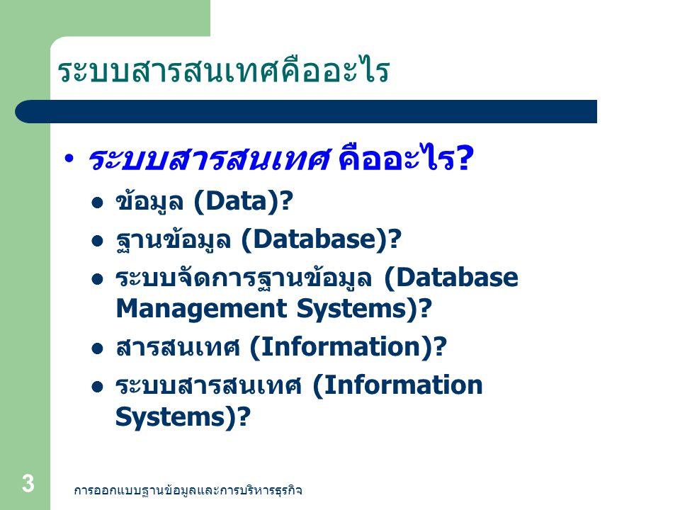 การออกแบบฐานข้อมูลและการบริหารธุรกิจ 3 ระบบสารสนเทศคืออะไร ระบบสารสนเทศ คืออะไร ? ข้อมูล (Data)? ฐานข้อมูล (Database)? ระบบจัดการฐานข้อมูล (Database M