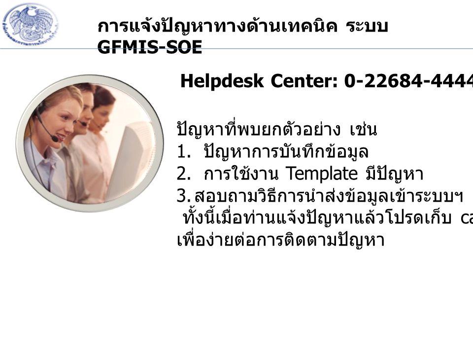 การแจ้งปัญหาทางด้านเทคนิค ระบบ GFMIS-SOE Helpdesk Center: 0-22684-4444 ปัญหาที่พบยกตัวอย่าง เช่น 1. ปัญหาการบันทึกข้อมูล 2. การใช้งาน Template มีปัญหา