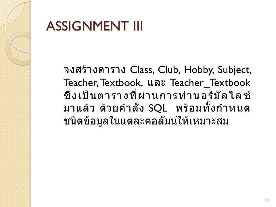 ASSIGNMENT III จงสร้างตาราง Class, Club, Hobby, Subject, Teacher, Textbook, และ Teacher_Textbook ซึ่งเป็นตารางที่ผ่านการทำนอร์มัลไลซ์ มาแล้ว ด้วยคำสั่