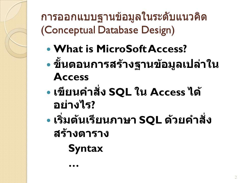 การออกแบบฐานข้อมูลในระดับแนวคิด (Conceptual Database Design) CREATE TABLE table_name (column_name datatype [NOT NULL], [column_name datatype [NOT NULL], [CONSTRAINT constraint_name PRIMARY KEY (key_column)], [CONSTRAINT constraint_name FOREIGN KEY (key_column)] REFERENCES reference_table (key_column)]) 3