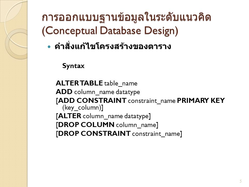 การออกแบบฐานข้อมูลในระดับแนวคิด (Conceptual Database Design) คำสั่งแก้ไขโครงสร้างของตาราง Syntax ALTER TABLE table_name ADD column_name datatype [ADD CONSTRAINT constraint_name PRIMARY KEY (key_column)] [ALTER column_name datatype] [DROP COLUMN column_name] [DROP CONSTRAINT constraint_name] 5