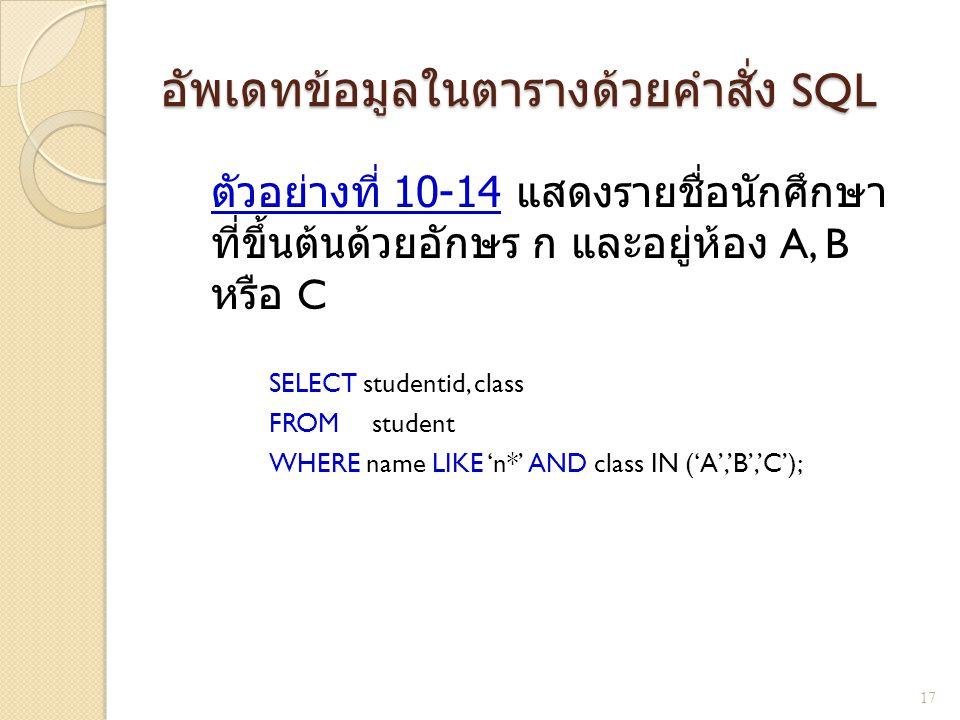 อัพเดทข้อมูลในตารางด้วยคำสั่ง SQL ตัวอย่างที่ 10- 14 แสดงรายชื่อนักศึกษา ที่ขึ้นต้นด้วยอักษร ก และอยู่ห้อง A, B หรือ C SELECT studentid, class FROM st