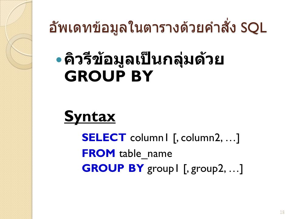 อัพเดทข้อมูลในตารางด้วยคำสั่ง SQL คิวรีข้อมูลเป็นกลุ่มด้วย GROUP BY Syntax SELECT column1 [, column2, …] FROM table_name GROUP BY group1 [, group2, …]