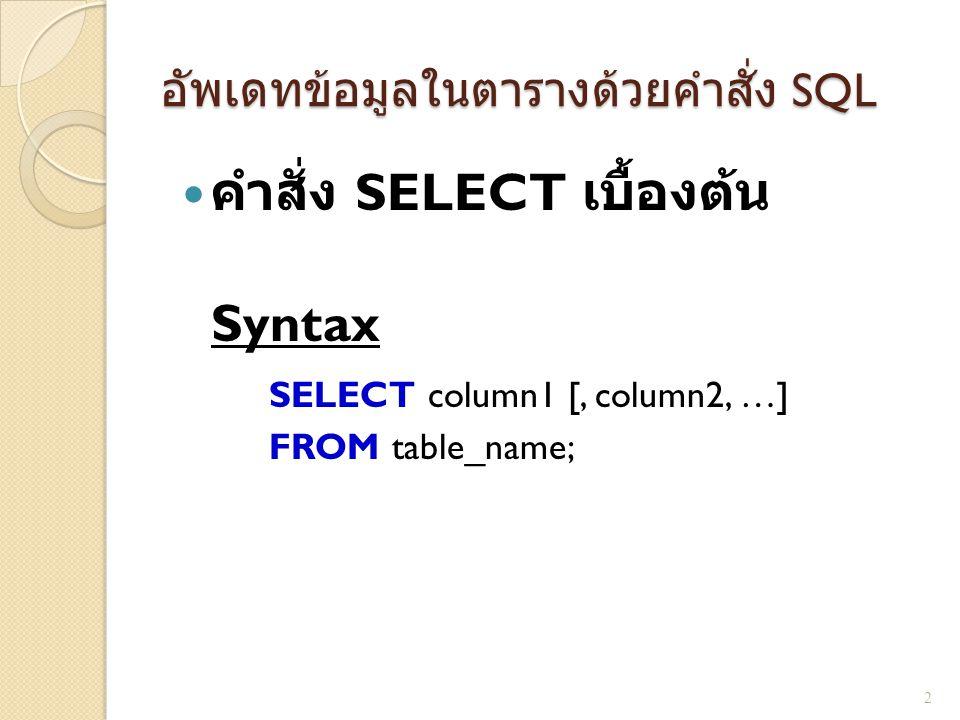 อัพเดทข้อมูลในตารางด้วยคำสั่ง SQL คำสั่ง SELECT เบื้องต้น Syntax SELECT column1 [, column2, …] FROM table_name; 2